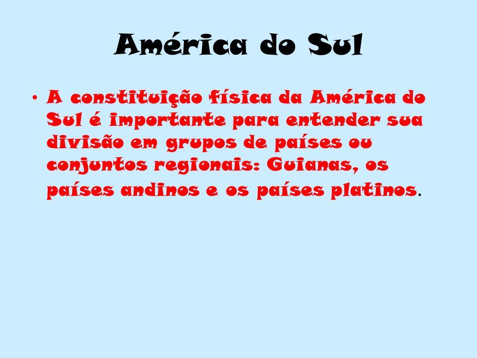 América do Sul A constituição física da América do Sul é importante para entender sua divisão em grupos de países ou conjuntos regionais: Guianas, os