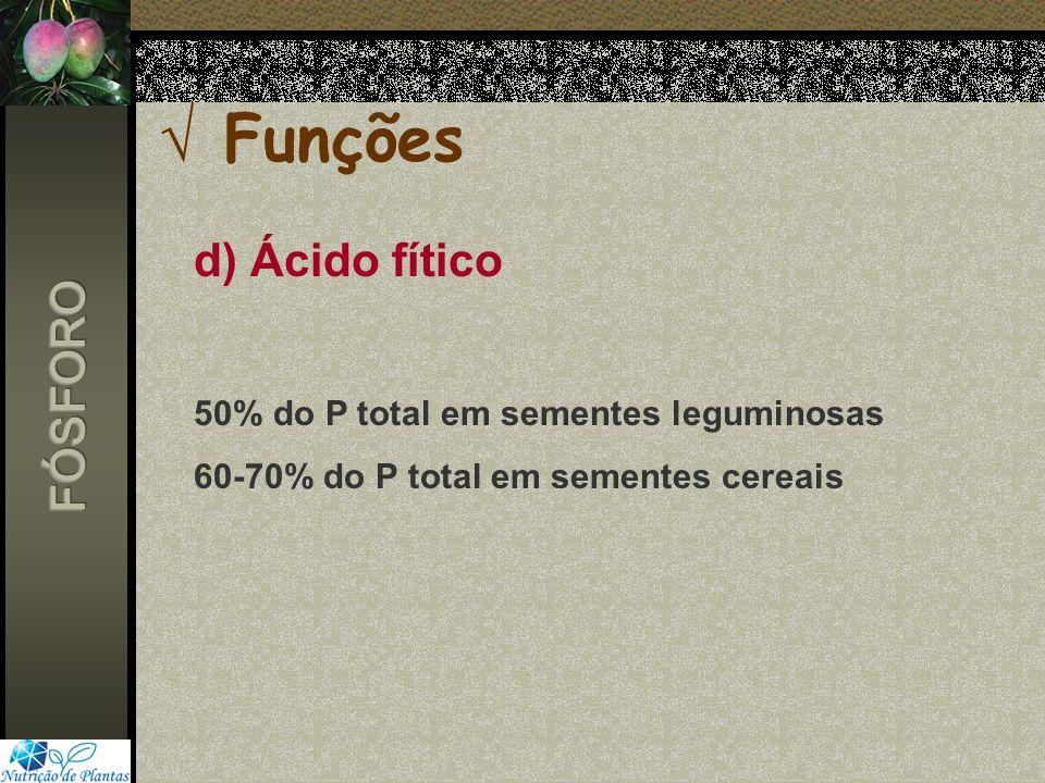 d) Ácido fítico 50% do P total em sementes leguminosas 60-70% do P total em sementes cereais