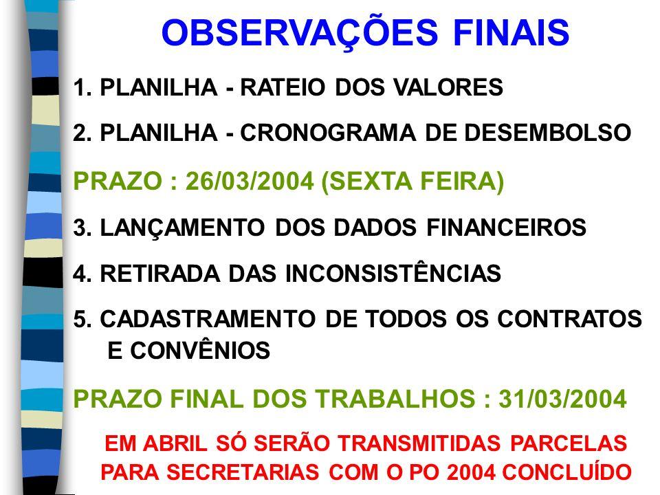 OBSERVAÇÕES FINAIS 1. PLANILHA - RATEIO DOS VALORES 2. PLANILHA - CRONOGRAMA DE DESEMBOLSO PRAZO : 26/03/2004 (SEXTA FEIRA) 3. LANÇAMENTO DOS DADOS FI