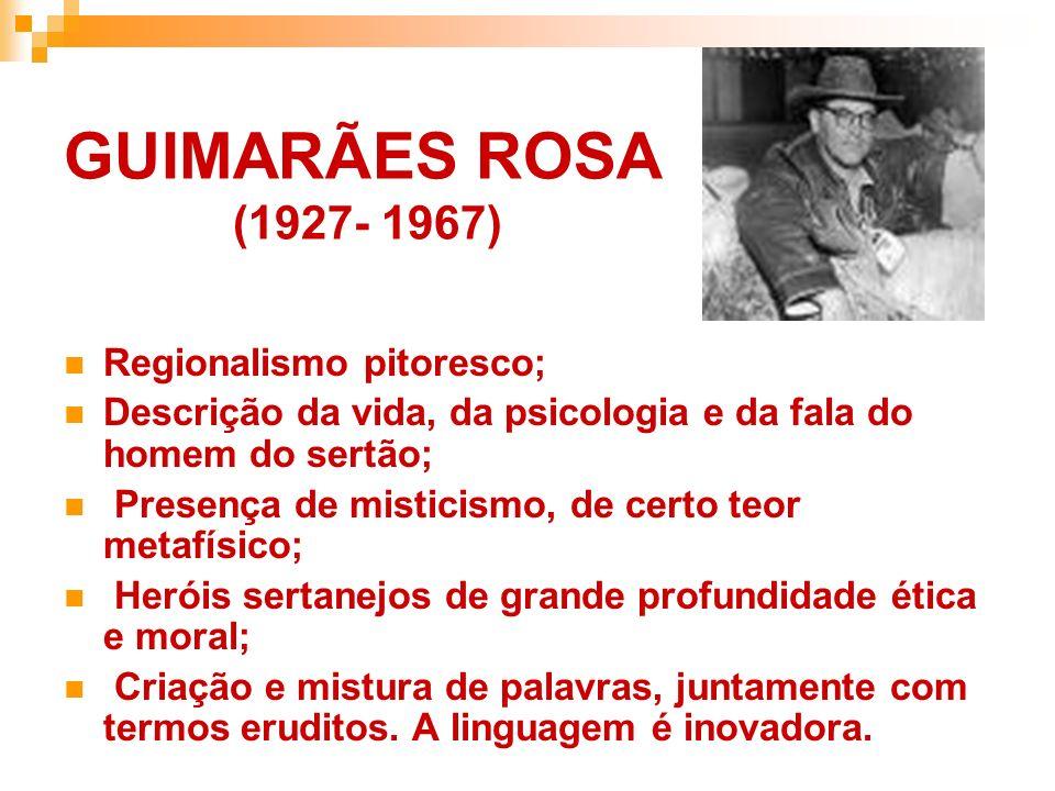 GUIMARÃES ROSA (1927- 1967) Regionalismo pitoresco; Descrição da vida, da psicologia e da fala do homem do sertão; Presença de misticismo, de certo te