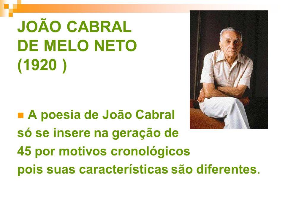 JOÃO CABRAL DE MELO NETO (1920 ) A poesia de João Cabral só se insere na geração de 45 por motivos cronológicos pois suas características são diferent