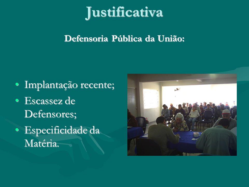 Justificativa Defensoria Pública da União: Implantação recente;Implantação recente; Escassez de Defensores;Escassez de Defensores; Especificidade da Matéria.Especificidade da Matéria.