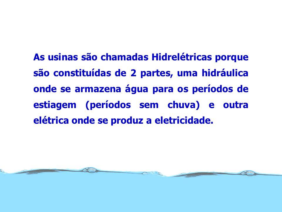 As usinas são chamadas Hidrelétricas porque são constituídas de 2 partes, uma hidráulica onde se armazena água para os períodos de estiagem (períodos