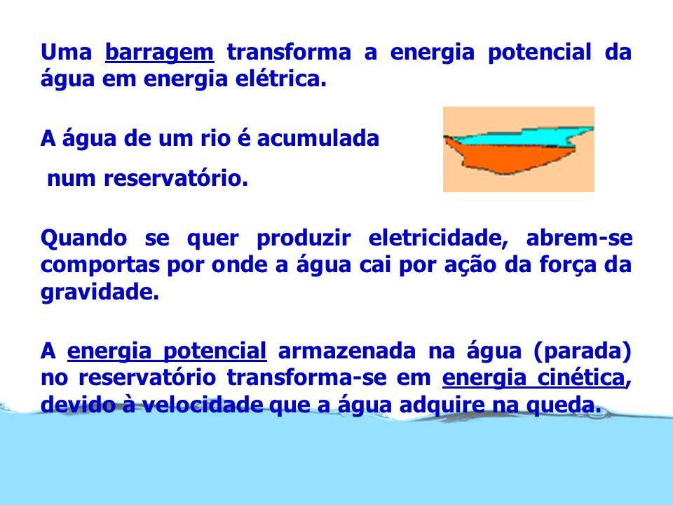 Uma barragem transforma a energia potencial da água em energia elétrica. A água de um rio é acumulada num reservatório. Quando se quer produzir eletri