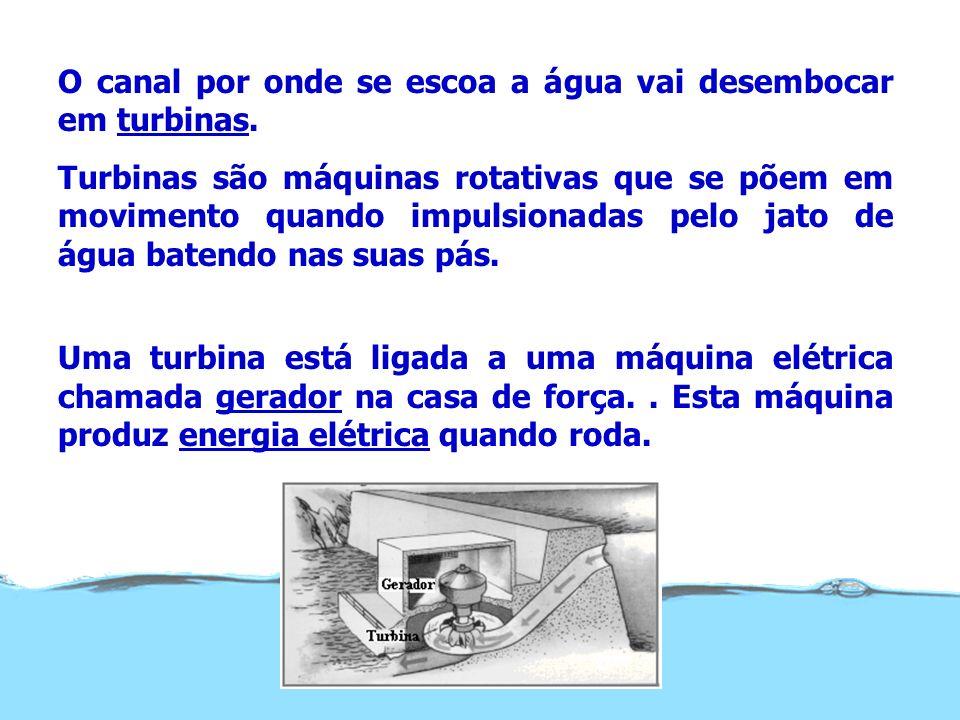 O canal por onde se escoa a água vai desembocar em turbinas. Turbinas são máquinas rotativas que se põem em movimento quando impulsionadas pelo jato d