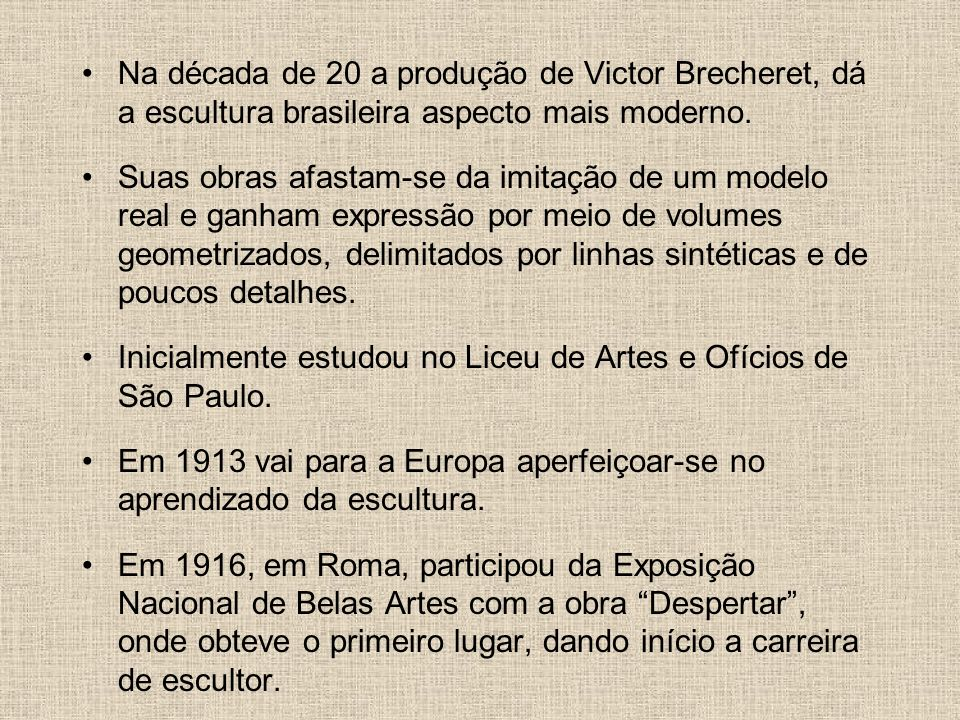 Na década de 20 a produção de Victor Brecheret, dá a escultura brasileira aspecto mais moderno. Suas obras afastam-se da imitação de um modelo real e