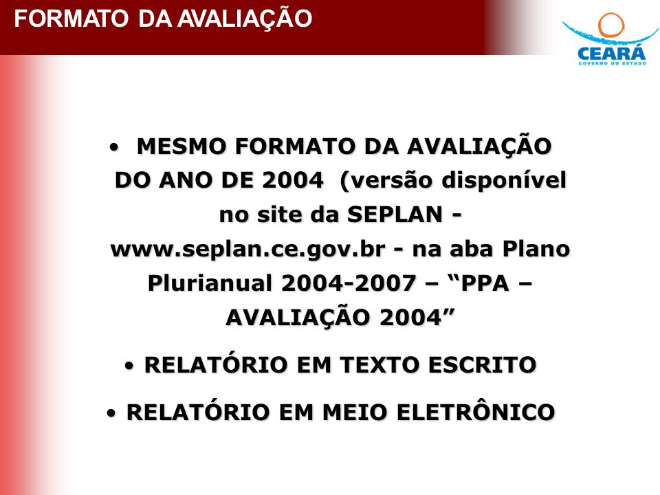 FORMATO DA AVALIAÇÃO 2005 FORMATO DA AVALIAÇÃO MESMO FORMATO DA AVALIAÇÃO DO ANO DE 2004 (versão disponível no site da SEPLAN - www.seplan.ce.gov.br - na aba Plano Plurianual 2004-2007 – PPA – AVALIAÇÃO 2004 MESMO FORMATO DA AVALIAÇÃO DO ANO DE 2004 (versão disponível no site da SEPLAN - www.seplan.ce.gov.br - na aba Plano Plurianual 2004-2007 – PPA – AVALIAÇÃO 2004 RELATÓRIO EM TEXTO ESCRITORELATÓRIO EM TEXTO ESCRITO RELATÓRIO EM MEIO ELETRÔNICORELATÓRIO EM MEIO ELETRÔNICO