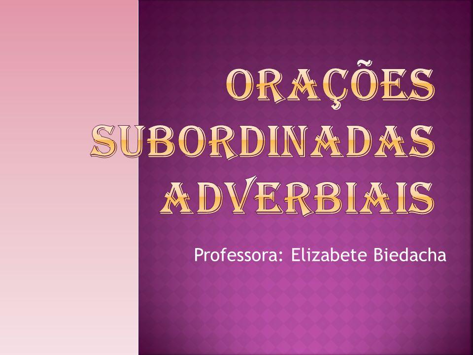 Orações Subordinadas Adverbiais Para finalizar o estudo das orações subordinadas, estudaremos as orações subordinadas adverbiais.