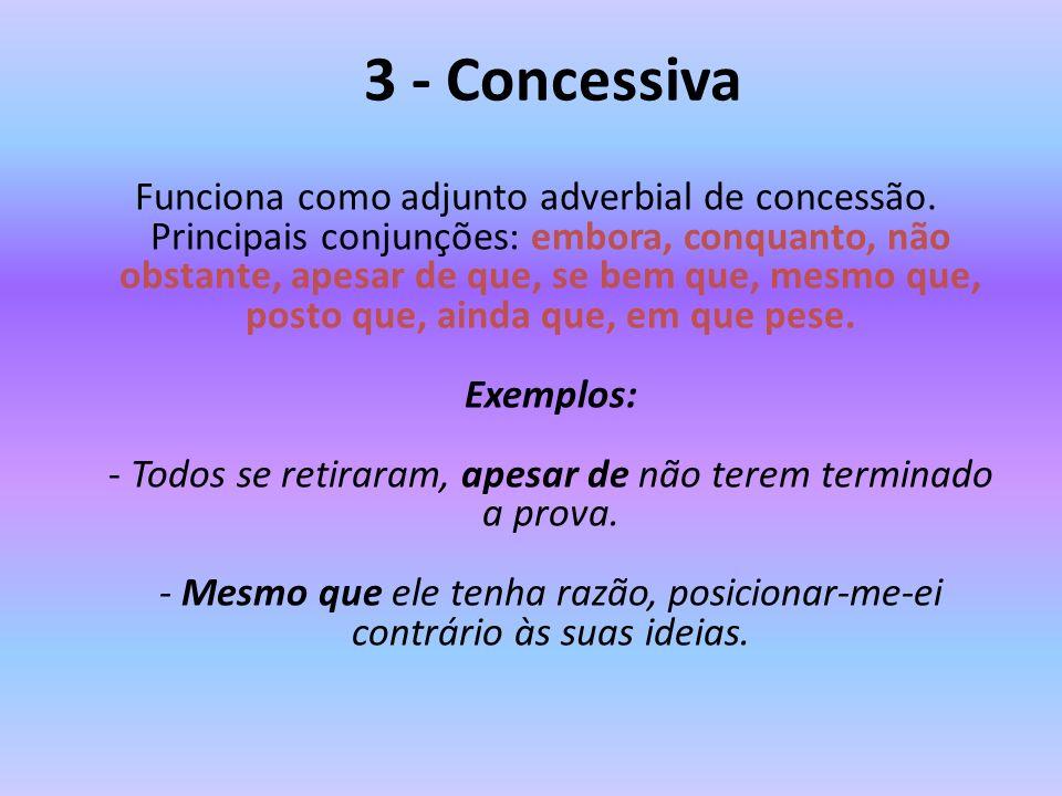 3 - Concessiva Funciona como adjunto adverbial de concessão. Principais conjunções: embora, conquanto, não obstante, apesar de que, se bem que, mesmo