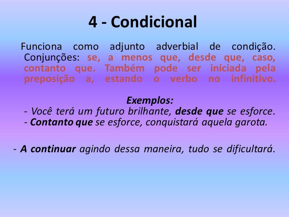 4 - Condicional Funciona como adjunto adverbial de condição. Conjunções: se, a menos que, desde que, caso, contanto que. Também pode ser iniciada pela