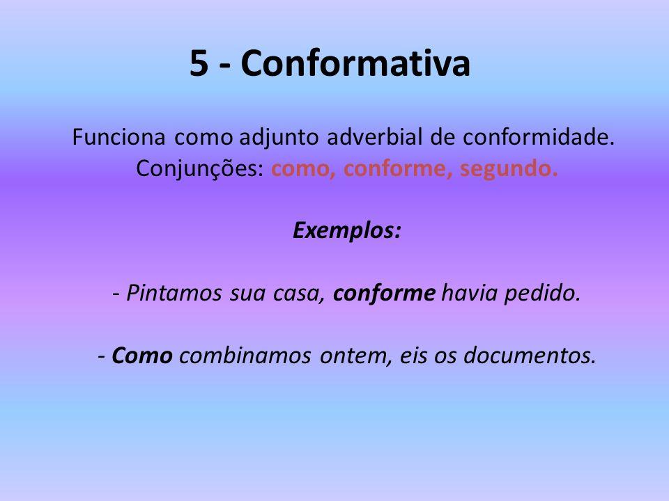 5 - Conformativa Funciona como adjunto adverbial de conformidade. Conjunções: como, conforme, segundo. Exemplos: - Pintamos sua casa, conforme havia p