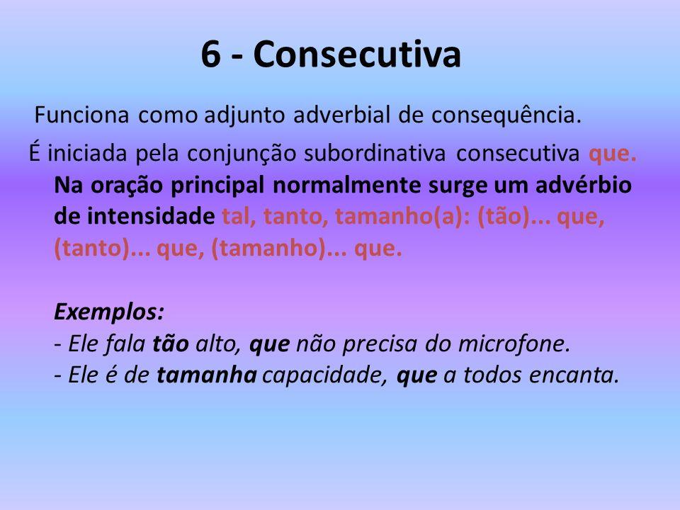 6 - Consecutiva Funciona como adjunto adverbial de consequência. É iniciada pela conjunção subordinativa consecutiva que. Na oração principal normalme