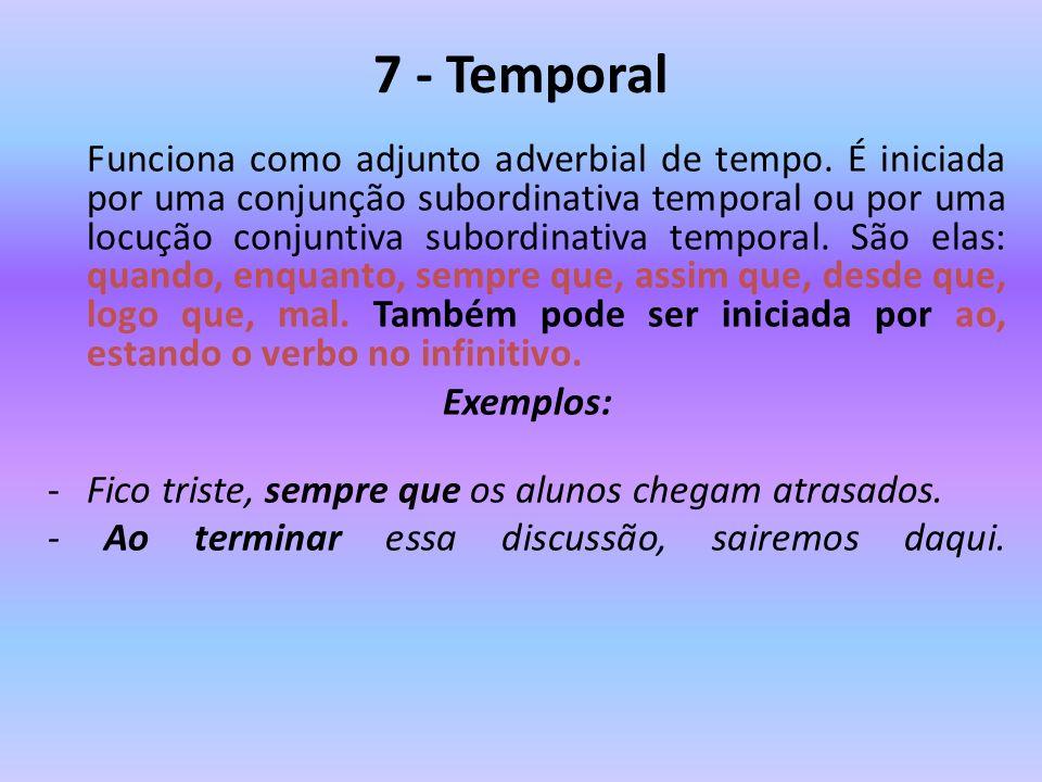 7 - Temporal Funciona como adjunto adverbial de tempo. É iniciada por uma conjunção subordinativa temporal ou por uma locução conjuntiva subordinativa