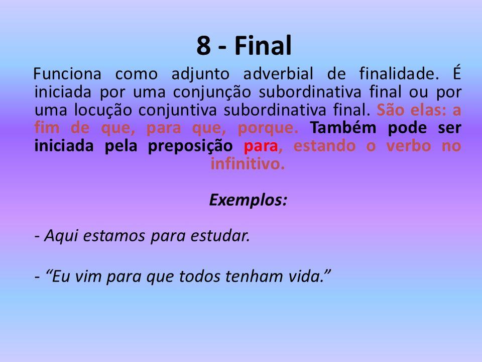 8 - Final Funciona como adjunto adverbial de finalidade. É iniciada por uma conjunção subordinativa final ou por uma locução conjuntiva subordinativa
