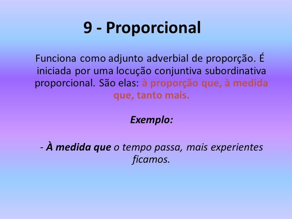 9 - Proporcional Funciona como adjunto adverbial de proporção. É iniciada por uma locução conjuntiva subordinativa proporcional. São elas: à proporção
