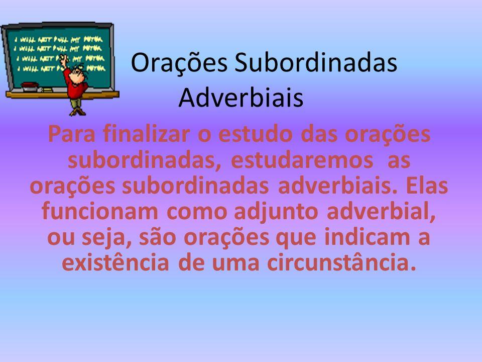 Orações Subordinadas Adverbiais Para finalizar o estudo das orações subordinadas, estudaremos as orações subordinadas adverbiais. Elas funcionam como
