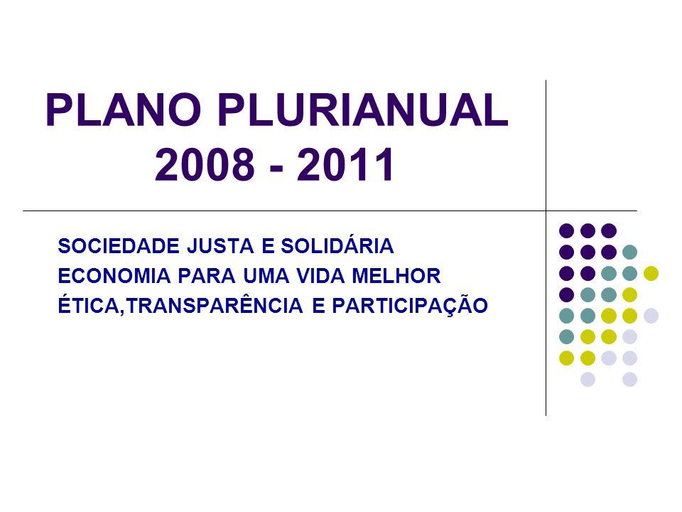 PLANO PLURIANUAL 2008 - 2011 SOCIEDADE JUSTA E SOLIDÁRIA ECONOMIA PARA UMA VIDA MELHOR ÉTICA,TRANSPARÊNCIA E PARTICIPAÇÃO