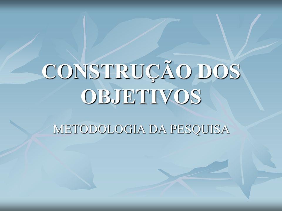 CONSTRUÇÃO DOS OBJETIVOS METODOLOGIA DA PESQUISA