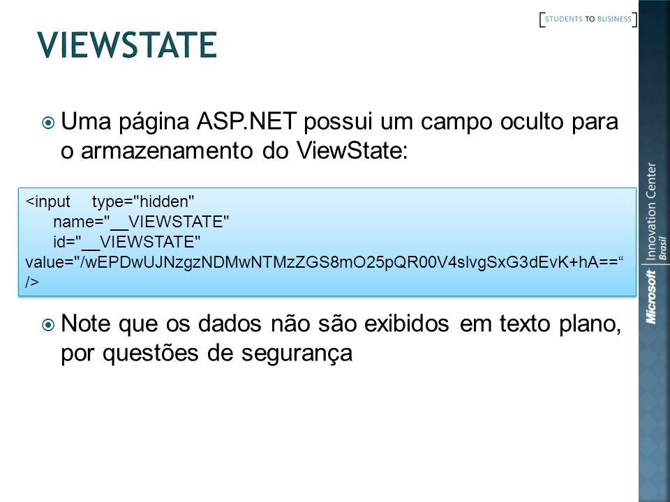 Uma página ASP.NET possui um campo oculto para o armazenamento do ViewState: Note que os dados não são exibidos em texto plano, por questões de segurança <input type= hidden name= __VIEWSTATE id= __VIEWSTATE value= /wEPDwUJNzgzNDMwNTMzZGS8mO25pQR00V4slvgSxG3dEvK+hA== /> <input type= hidden name= __VIEWSTATE id= __VIEWSTATE value= /wEPDwUJNzgzNDMwNTMzZGS8mO25pQR00V4slvgSxG3dEvK+hA== />