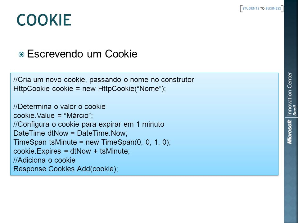 Escrevendo um Cookie //Cria um novo cookie, passando o nome no construtor HttpCookie cookie = new HttpCookie(Nome); //Determina o valor o cookie cookie.Value = Márcio; //Configura o cookie para expirar em 1 minuto DateTime dtNow = DateTime.Now; TimeSpan tsMinute = new TimeSpan(0, 0, 1, 0); cookie.Expires = dtNow + tsMinute; //Adiciona o cookie Response.Cookies.Add(cookie); //Cria um novo cookie, passando o nome no construtor HttpCookie cookie = new HttpCookie(Nome); //Determina o valor o cookie cookie.Value = Márcio; //Configura o cookie para expirar em 1 minuto DateTime dtNow = DateTime.Now; TimeSpan tsMinute = new TimeSpan(0, 0, 1, 0); cookie.Expires = dtNow + tsMinute; //Adiciona o cookie Response.Cookies.Add(cookie);