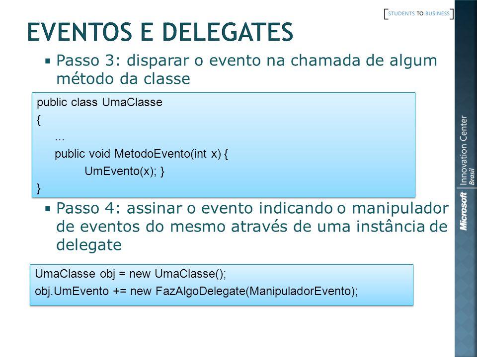 Passo 3: disparar o evento na chamada de algum método da classe Passo 4: assinar o evento indicando o manipulador de eventos do mesmo através de uma instância de delegate public class UmaClasse {...