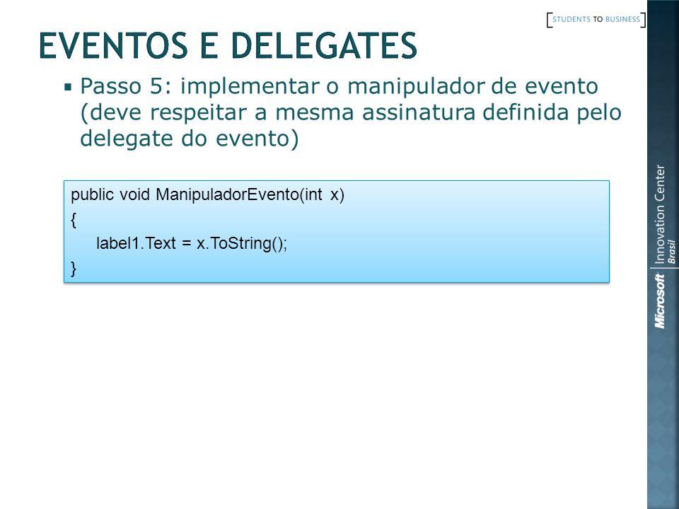 Passo 5: implementar o manipulador de evento (deve respeitar a mesma assinatura definida pelo delegate do evento) public void ManipuladorEvento(int x) { label1.Text = x.ToString(); } public void ManipuladorEvento(int x) { label1.Text = x.ToString(); }