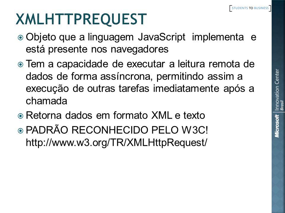 Objeto que a linguagem JavaScript implementa e está presente nos navegadores Tem a capacidade de executar a leitura remota de dados de forma assíncrona, permitindo assim a execução de outras tarefas imediatamente após a chamada Retorna dados em formato XML e texto PADRÃO RECONHECIDO PELO W3C.