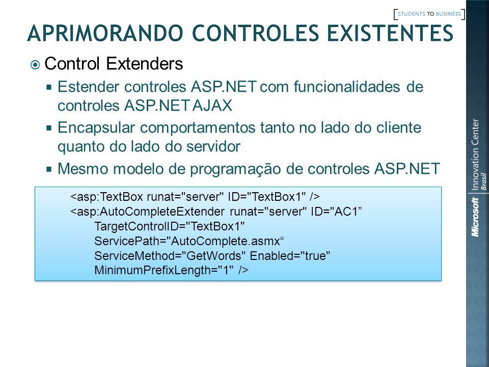 Control Extenders Estender controles ASP.NET com funcionalidades de controles ASP.NET AJAX Encapsular comportamentos tanto no lado do cliente quanto do lado do servidor Mesmo modelo de programação de controles ASP.NET <asp:AutoCompleteExtender runat= server ID= AC1 TargetControlID= TextBox1 ServicePath= AutoComplete.asmx ServiceMethod= GetWords Enabled= true MinimumPrefixLength= 1 /> <asp:AutoCompleteExtender runat= server ID= AC1 TargetControlID= TextBox1 ServicePath= AutoComplete.asmx ServiceMethod= GetWords Enabled= true MinimumPrefixLength= 1 />