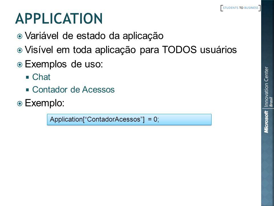 Variável de estado da aplicação Visível em toda aplicação para TODOS usuários Exemplos de uso: Chat Contador de Acessos Exemplo: Application[ContadorAcessos] = 0;
