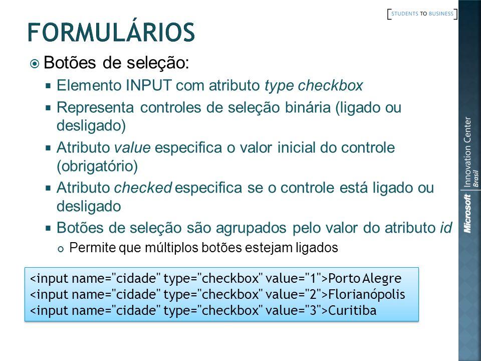 Botões de seleção: Elemento INPUT com atributo type checkbox Representa controles de seleção binária (ligado ou desligado) Atributo value especifica o