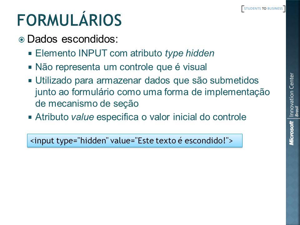 Dados escondidos: Elemento INPUT com atributo type hidden Não representa um controle que é visual Utilizado para armazenar dados que são submetidos ju