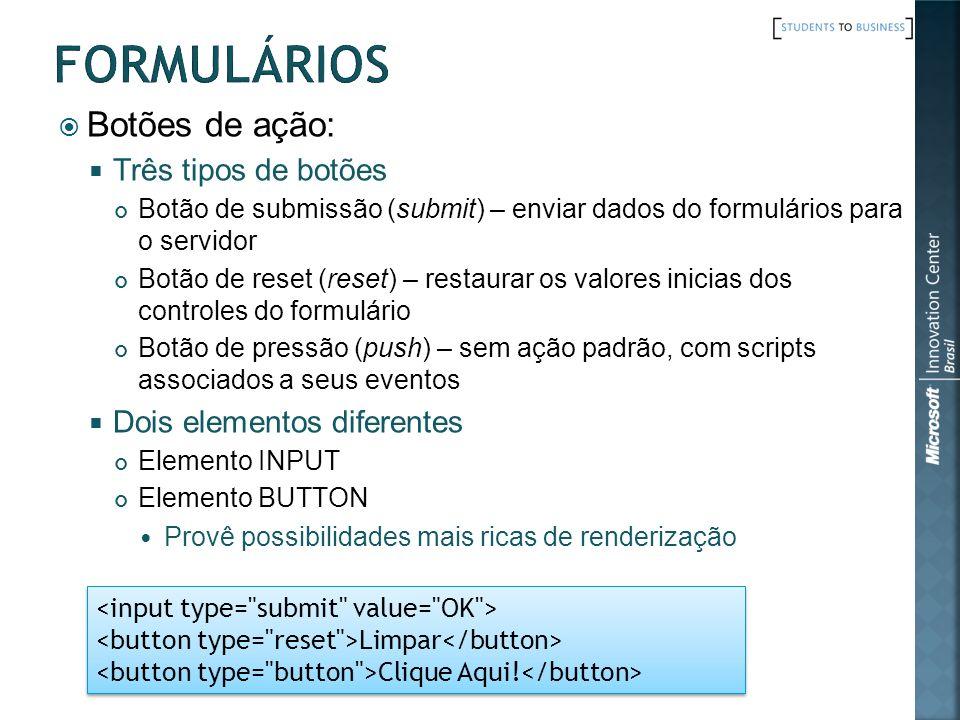Botões de ação: Três tipos de botões Botão de submissão (submit) – enviar dados do formulários para o servidor Botão de reset (reset) – restaurar os v