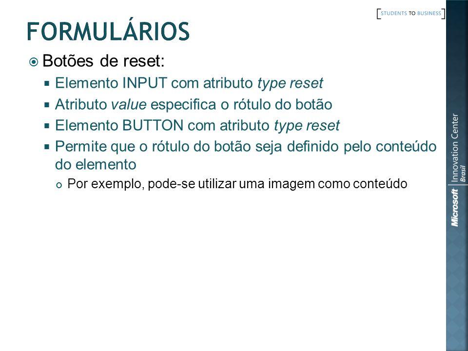 Botões de reset: Elemento INPUT com atributo type reset Atributo value especifica o rótulo do botão Elemento BUTTON com atributo type reset Permite qu
