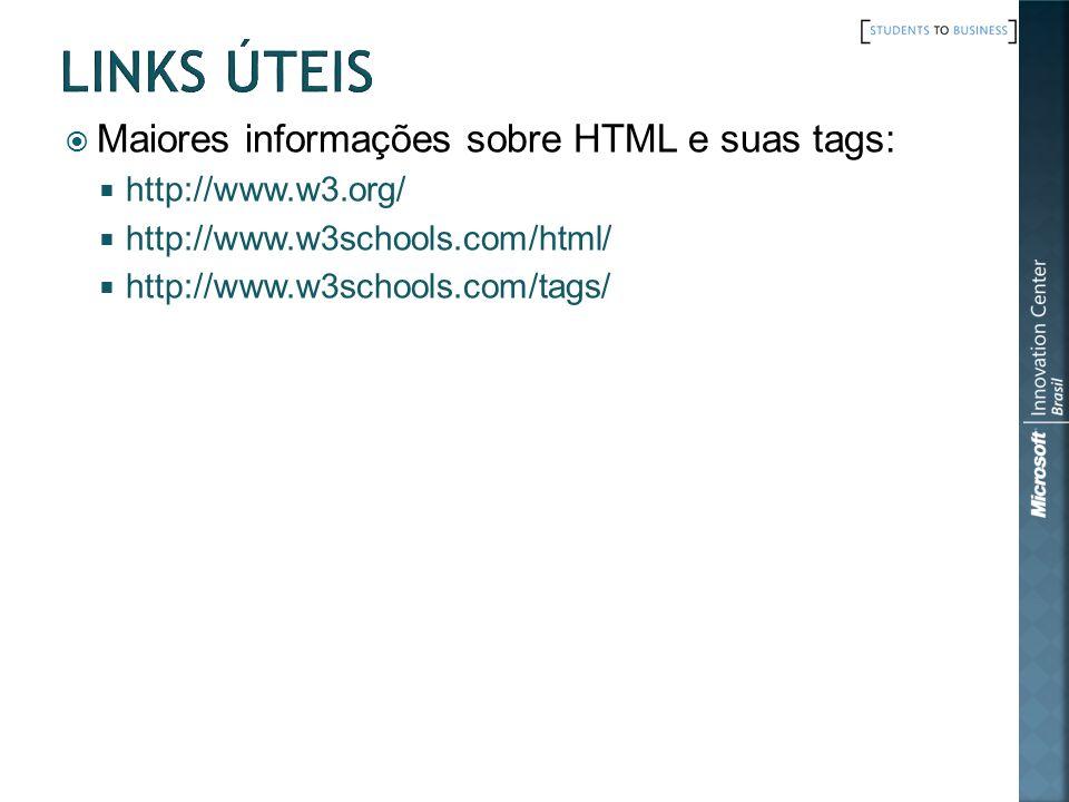 Maiores informações sobre HTML e suas tags: http://www.w3.org/ http://www.w3schools.com/html/ http://www.w3schools.com/tags/