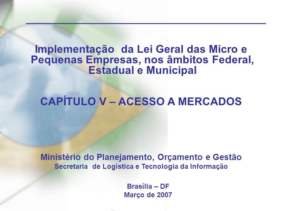 Implementação da Lei Geral das Micro e Pequenas Empresas, nos âmbitos Federal, Estadual e Municipal CAPÍTULO V – ACESSO A MERCADOS Ministério do Planejamento, Orçamento e Gestão Secretaria de Logística e Tecnologia da Informação Brasília – DF Março de 2007