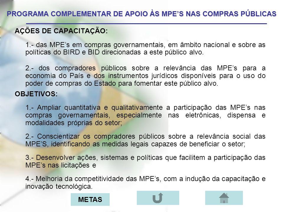 METAS: 1.Capacitar 250 multiplicadores do Sebrae que capacitarão 10.000 MPEs no país; Resp: Sebrae; 2.Conscientizar e capacitar 500 compradores públicos, sobre a relevância e os instrumentos jurídicos disponíveis à ampliação das MPEs nas contratações públicas; Resp: SLTI; 3.Criar Centros de Cadastramento no SICAF com entidades parceiras; Resp: Sebrae/SLTI; 4.Ampliar a participação das MPEs em 15% do volume financeiro total das contratações típicas do setor, nos próximos 24 meses; Resp: Sebrae/SLTI; 5.Constituir espaços virtuais de acesso ao SICAF para realização de cadastramentos na sede, treinamento, estrutura, instalações de outros órgãos parceiros e portais específicos para o setor; Resp: Sebrae/SLTI.