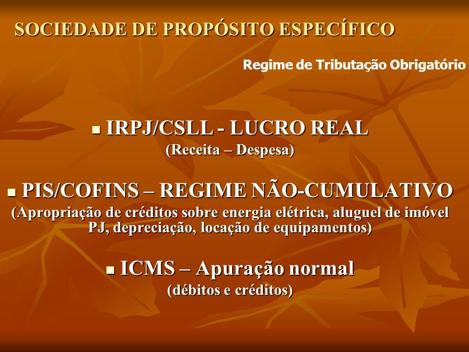 SOCIEDADE DE PROPÓSITO ESPECÍFICO IRPJ/CSLL - LUCRO REAL IRPJ/CSLL - LUCRO REAL (Receita – Despesa) PIS/COFINS – REGIME NÃO-CUMULATIVO PIS/COFINS – REGIME NÃO-CUMULATIVO (Apropriação de créditos sobre energia elétrica, aluguel de imóvel PJ, depreciação, locação de equipamentos) ICMS – Apuração normal ICMS – Apuração normal (débitos e créditos) Regime de Tributação Obrigatório