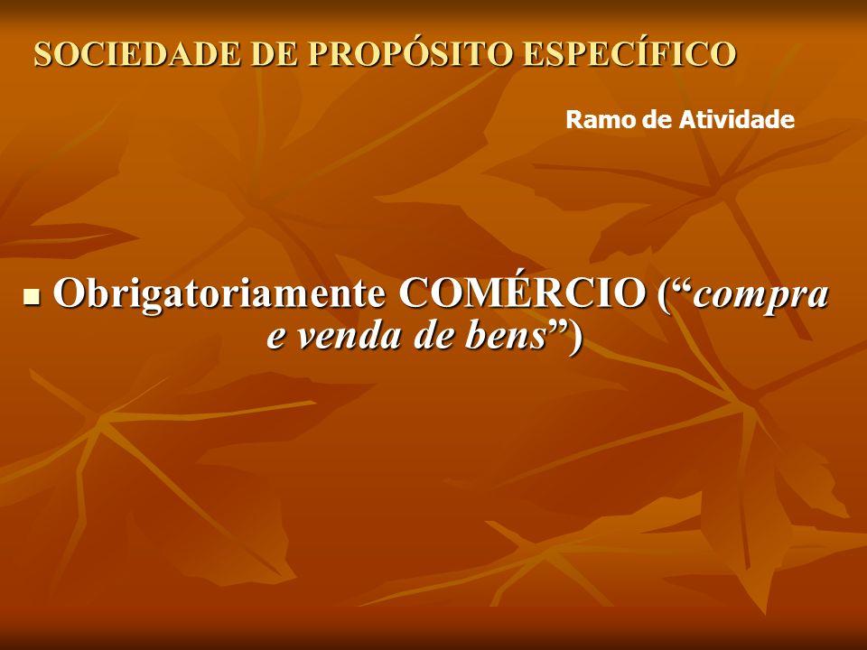 SOCIEDADE DE PROPÓSITO ESPECÍFICO Obrigatoriamente COMÉRCIO (compra e venda de bens) Obrigatoriamente COMÉRCIO (compra e venda de bens) Ramo de Atividade