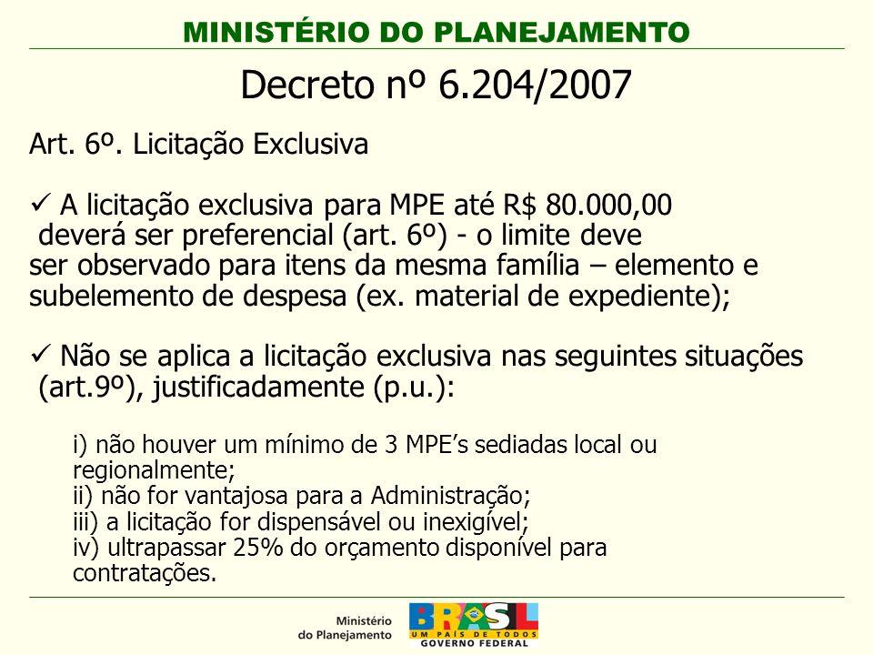 MINISTÉRIO DO PLANEJAMENTO Decreto nº 6.204/2007 Art. 6º. Licitação Exclusiva A licitação exclusiva para MPE até R$ 80.000,00 deverá ser preferencial