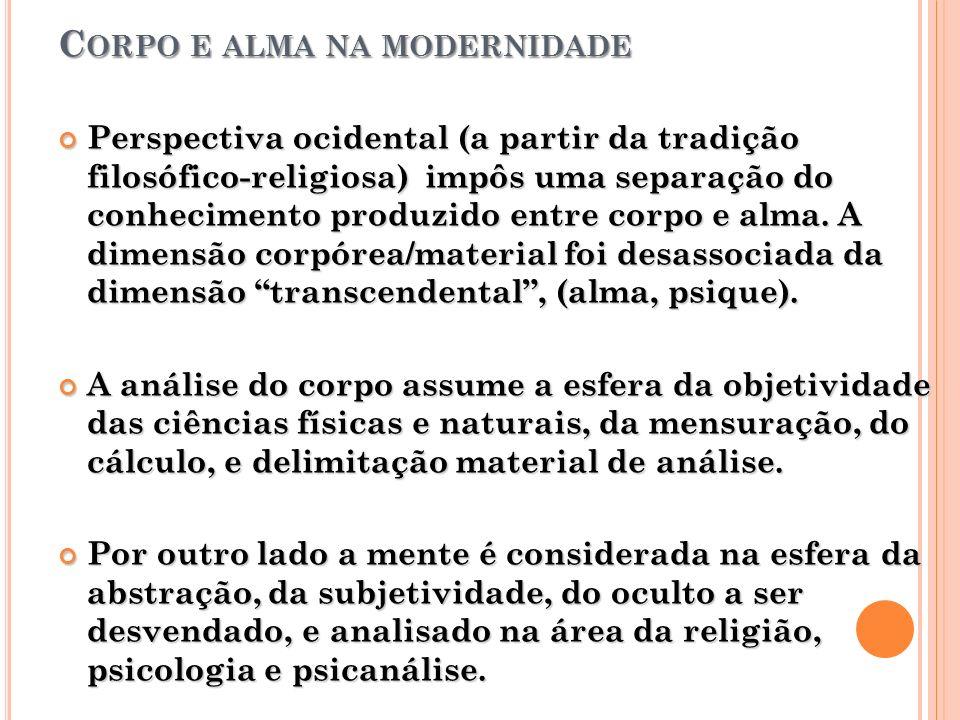 C ORPO E ALMA NA MODERNIDADE Perspectiva ocidental (a partir da tradição filosófico-religiosa) impôs uma separação do conhecimento produzido entre cor