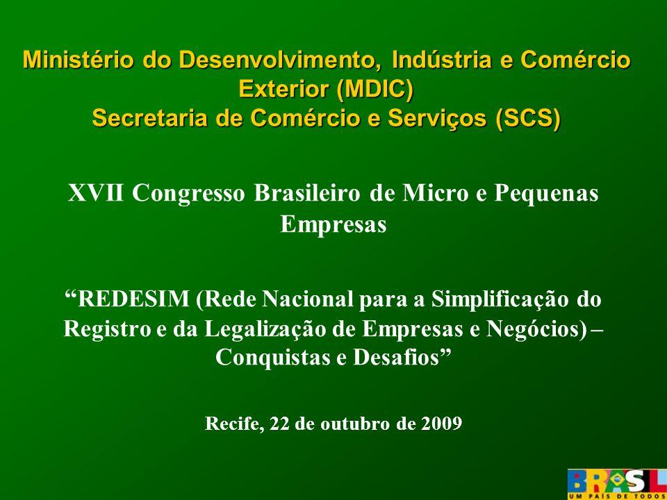Ministério do Desenvolvimento,Indústria e Comércio Exterior (MDIC) Secretaria de Comércio e Serviços (SCS) Ministério do Desenvolvimento, Indústria e Comércio Exterior (MDIC) Secretaria de Comércio e Serviços (SCS) XVII Congresso Brasileiro de Micro e Pequenas Empresas REDESIM (Rede Nacional para a Simplificação do Registro e da Legalização de Empresas e Negócios) – Conquistas e Desafios Recife, 22 de outubro de 2009