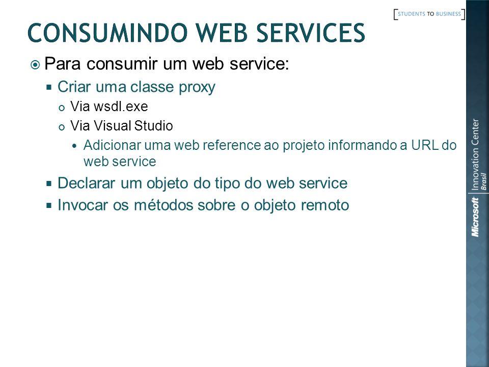 Para consumir um web service: Criar uma classe proxy Via wsdl.exe Via Visual Studio Adicionar uma web reference ao projeto informando a URL do web ser