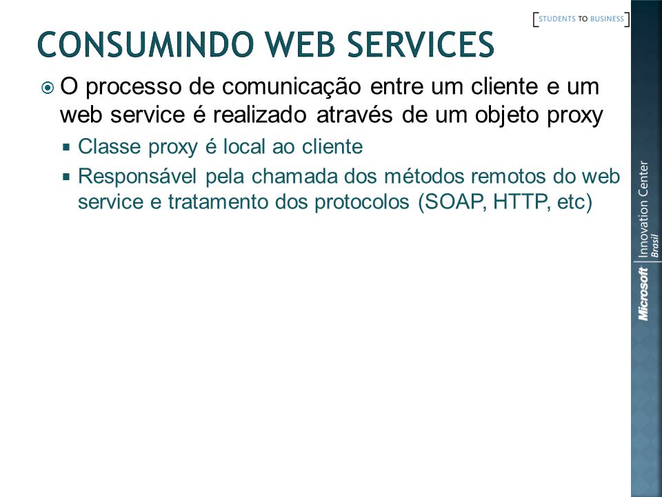 O processo de comunicação entre um cliente e um web service é realizado através de um objeto proxy Classe proxy é local ao cliente Responsável pela ch