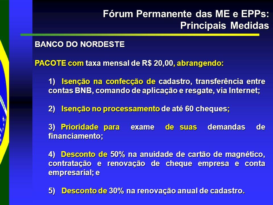 Fórum Permanente das ME e EPPs: Principais Medidas BANCO DO NORDESTE PACOTE com taxa mensal de R$ 20,00, abrangendo: 1) Isenção na confecção de cadast