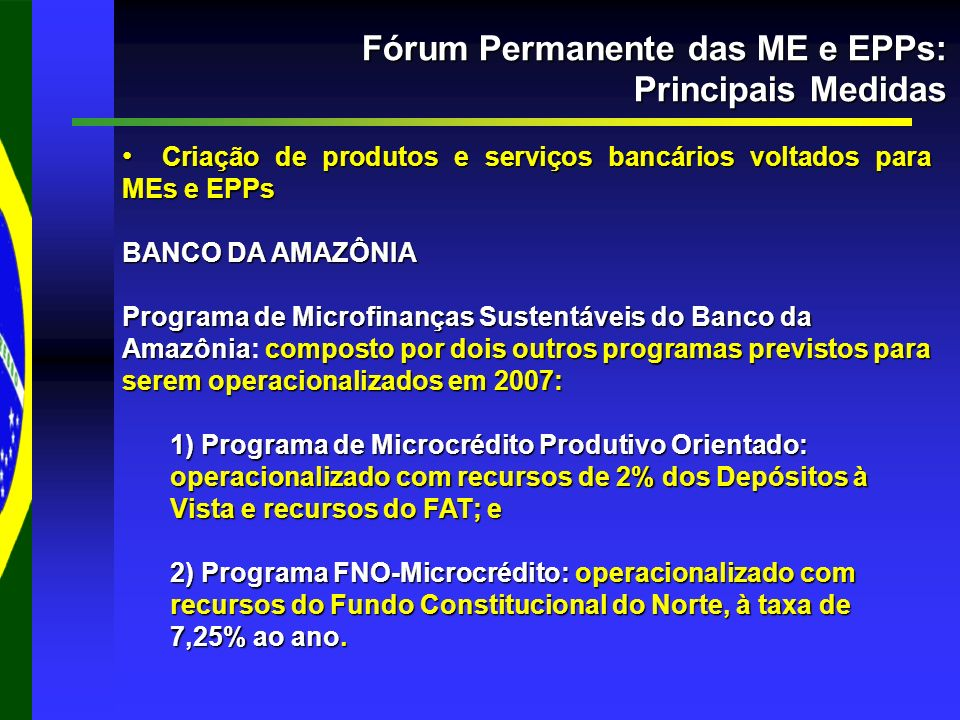 Fórum Permanente das ME e EPPs: Principais Medidas Criação de produtos e serviços bancários voltados para MEs e EPPs Criação de produtos e serviços bancários voltados para MEs e EPPs BANCO DA AMAZÔNIA Programa de Microfinanças Sustentáveisdo Banco da Amazôniacomposto por dois outros programas previstos para serem operacionalizados em 2007: Programa de Microfinanças Sustentáveis do Banco da Amazônia: composto por dois outros programas previstos para serem operacionalizados em 2007: 1) Programa de Microcrédito Produtivo Orientado: operacionalizado com recursos de 2% dos Depósitos à Vista e recursos do FAT; e 2) Programa FNO-Microcrédito: operacionalizado com recursos do Fundo Constitucional do Norte, à taxa de 7,25% ao ano.
