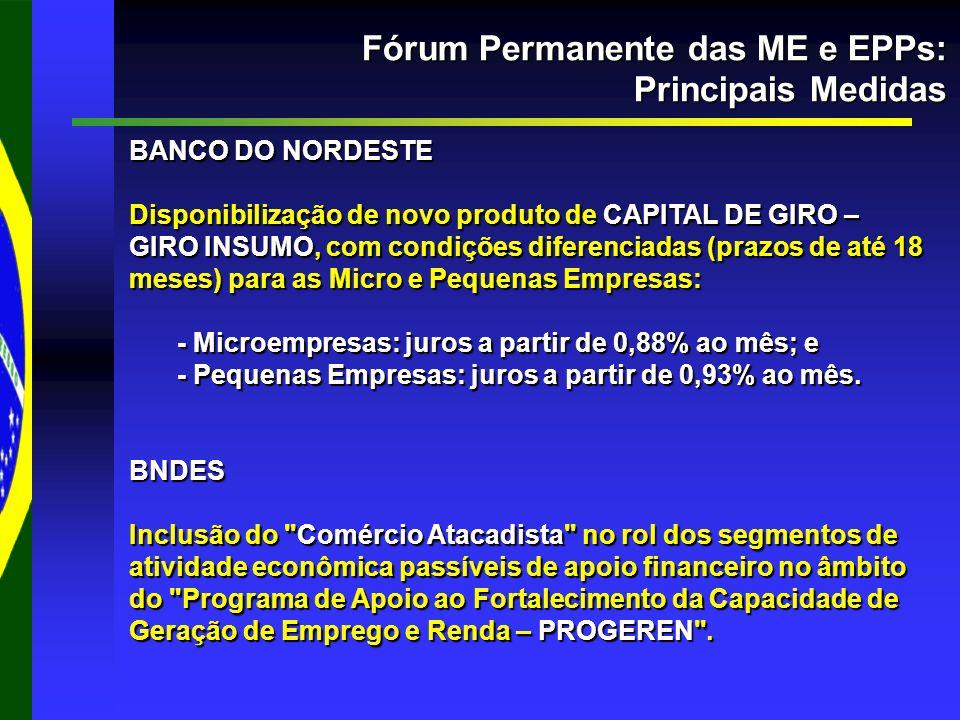 Fórum Permanente das ME e EPPs: Principais Medidas BANCO DO NORDESTE Disponibilização de novo produto de CAPITAL DE GIRO – GIRO INSUMO, com condições diferenciadas (prazos de até 18 meses) para as Micro e Pequenas Empresas: - Microempresas: juros a partir de 0,88% ao mês; e - Pequenas Empresas: juros a partir de 0,93% ao mês.
