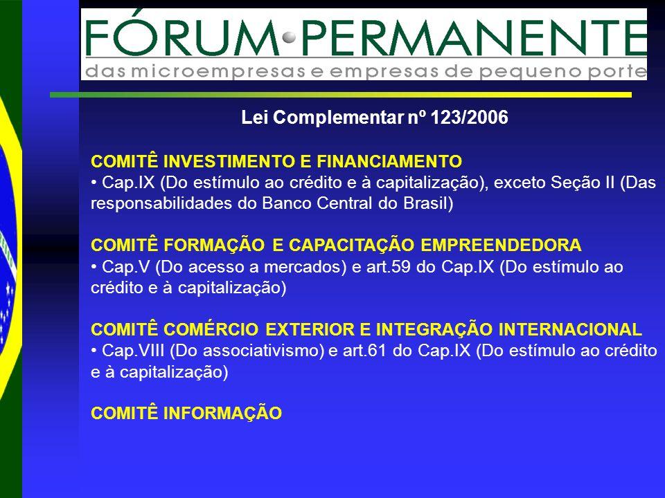 Lei Complementar nº 123/2006 COMITÊ INVESTIMENTO E FINANCIAMENTO Cap.IX (Do estímulo ao crédito e à capitalização), exceto Seção II (Das responsabilidades do Banco Central do Brasil) COMITÊ FORMAÇÃO E CAPACITAÇÃO EMPREENDEDORA Cap.V (Do acesso a mercados) e art.59 do Cap.IX (Do estímulo ao crédito e à capitalização) COMITÊ COMÉRCIO EXTERIOR E INTEGRAÇÃO INTERNACIONAL Cap.VIII (Do associativismo) e art.61 do Cap.IX (Do estímulo ao crédito e à capitalização) COMITÊ INFORMAÇÃO
