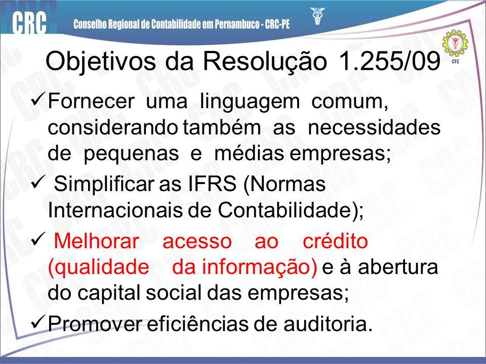 Objetivos da Resolução 1.255/09 Fornecer uma linguagem comum, considerando também as necessidades de pequenas e médias empresas; Simplificar as IFRS (
