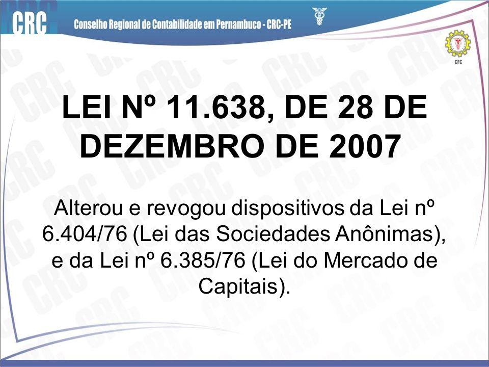 LEI Nº 11.638, DE 28 DE DEZEMBRO DE 2007 Alterou e revogou dispositivos da Lei nº 6.404/76 (Lei das Sociedades Anônimas), e da Lei nº 6.385/76 (Lei do
