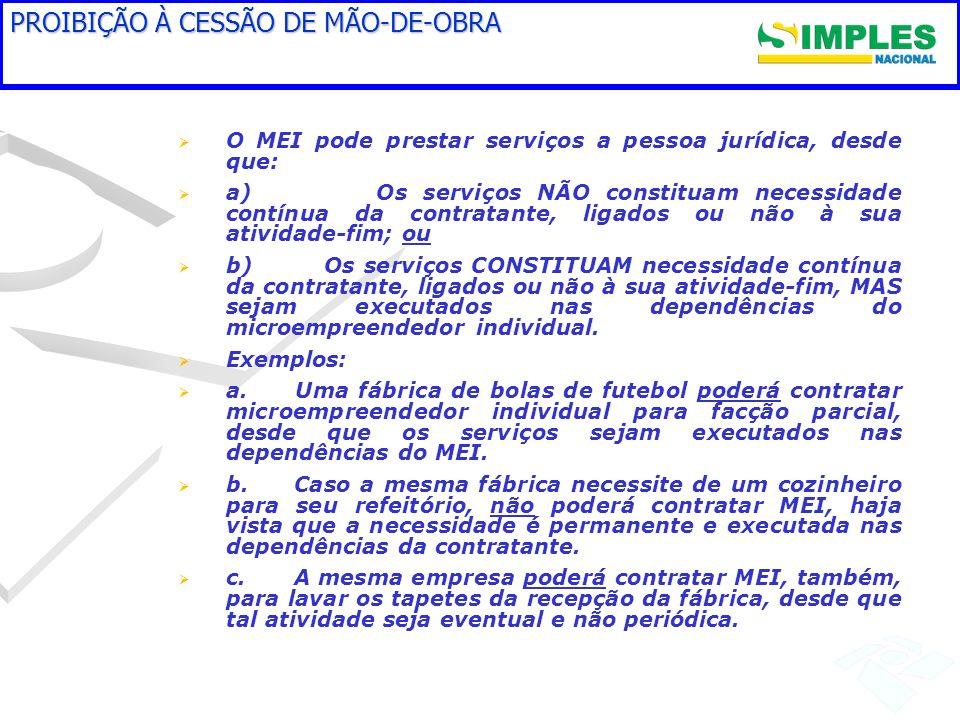 PROIBIÇÃO À CESSÃO DE MÃO-DE-OBRA O MEI pode prestar serviços a pessoa jurídica, desde que: a) Os serviços NÃO constituam necessidade contínua da cont